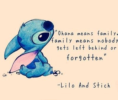 Ohana means family, and family means nobody gets left behind or forgotten. ~Lilo and Stitch