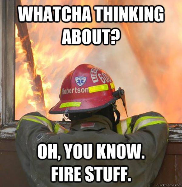 funny firefighter meme, thinking about fire stuff
