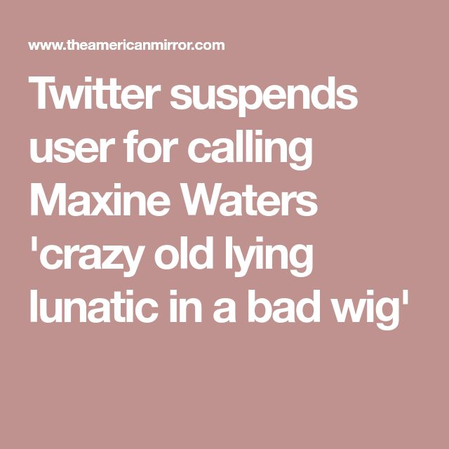 Twitter suspends user for calling Maxine Waters 'crazy old lying lunatic in a bad wig'