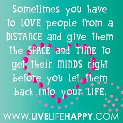 Sometimes you have to Love people from a Distance and give them the Space and Time to get their Minds right before you let them back into your Life. ~ God is Heart
