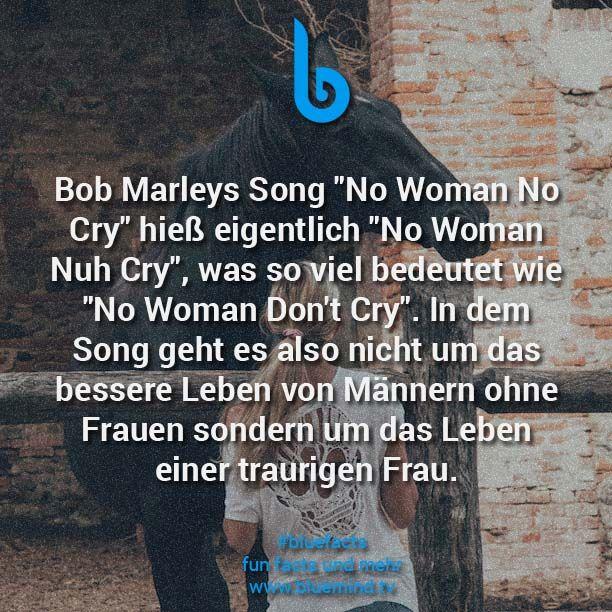 """Bob Marleys Song """"No Woman No Cry"""" hieß eigentlich """"No Woman Nuh Cry"""", was so viel bedeutet wie """"No Woman Don't Cry"""". In dem Song geht es also nicht um das bessere Leben von Männern ohne Frauen sondern um das Leben einer traurigen Frau."""
