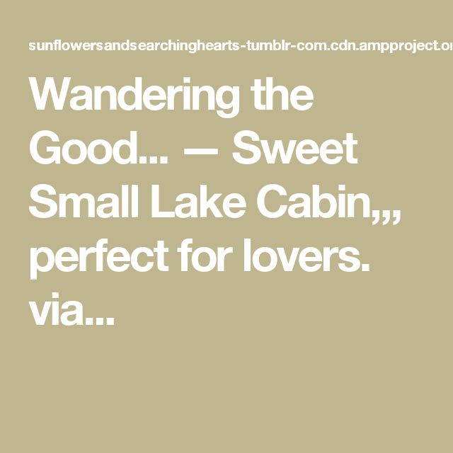 Wandering the Good... — Sweet Small Lake Cabin,,, perfect for lovers. via...