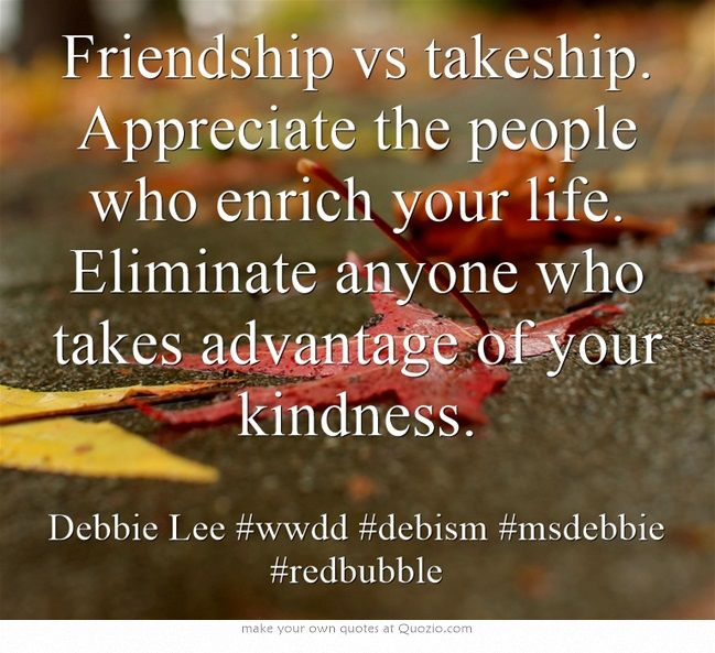 Friendship vs takeship. Appreciate the people who enrich your life. Eliminate anyone who takes advantage of your kindness. http://www.redbubble.com/people/msdebbie/works/13246710-friendship-vs-takeship