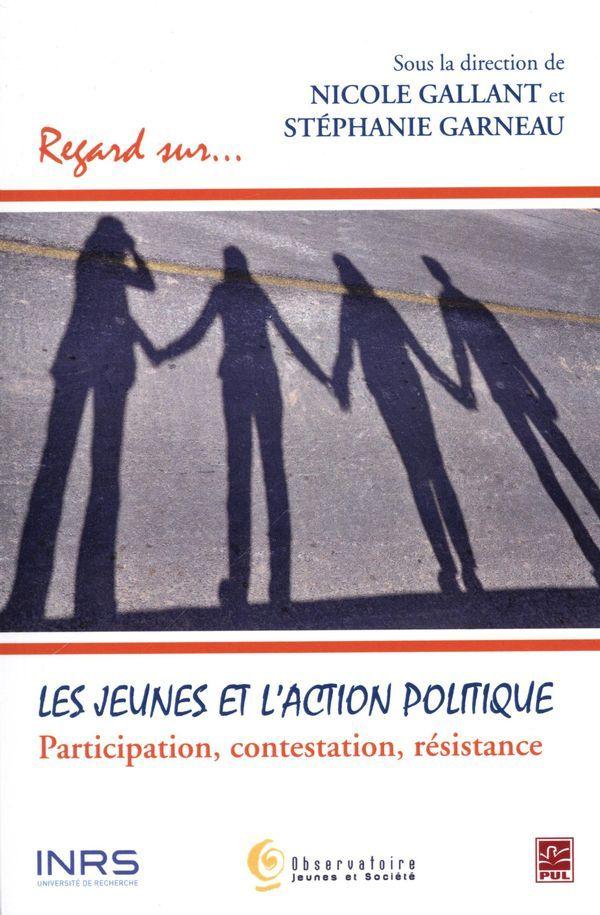 Les jeunes et l'action politique : participation, contestation, résistance / sous la direction de Nicole Gallant et Stéphanie Garneau. Les Presses de l'Université Laval (4).