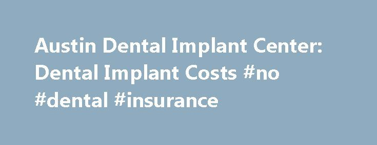 Austin Dental Implant Center: Dental Implant Costs #no #dental #insurance http://dental.remmont.com/austin-dental-implant-center-dental-implant-costs-no-dental-insurance/  #average cost of dental implants # Dental Implant Costs Austin Dental Implant Center is offering a $500 discount on all dental implant implant costs! This offer ends soon so don t delay! Call Austin Dental Implant Center today at 512-375-0050 for a FREE no obligation consultation. How can Austin Dental Implant Center offer…