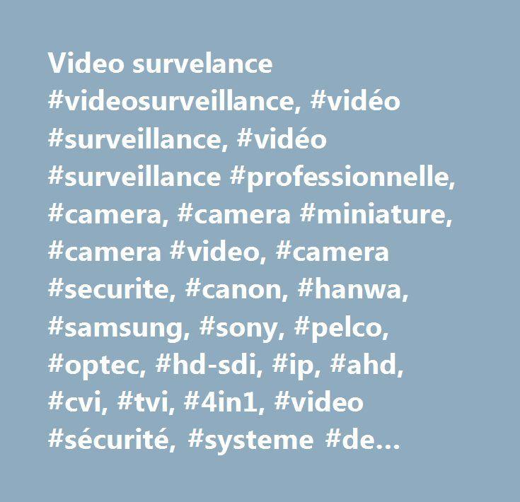 Video survelance #videosurveillance, #vidéo #surveillance, #vidéo #surveillance #professionnelle, #camera, #camera #miniature, #camera #video, #camera #securite, #canon, #hanwa, #samsung, #sony, #pelco, #optec, #hd-sdi, #ip, #ahd, #cvi, #tvi, #4in1, #video #sécurité, #systeme #de #video #surveillance, #vidéo #surveillance #hd-sdi, #vidéo #surveillance #analogique, #vidéo #surveillance #ip, #camera #video, #vidéo #sécurité, #vidéo #protection…