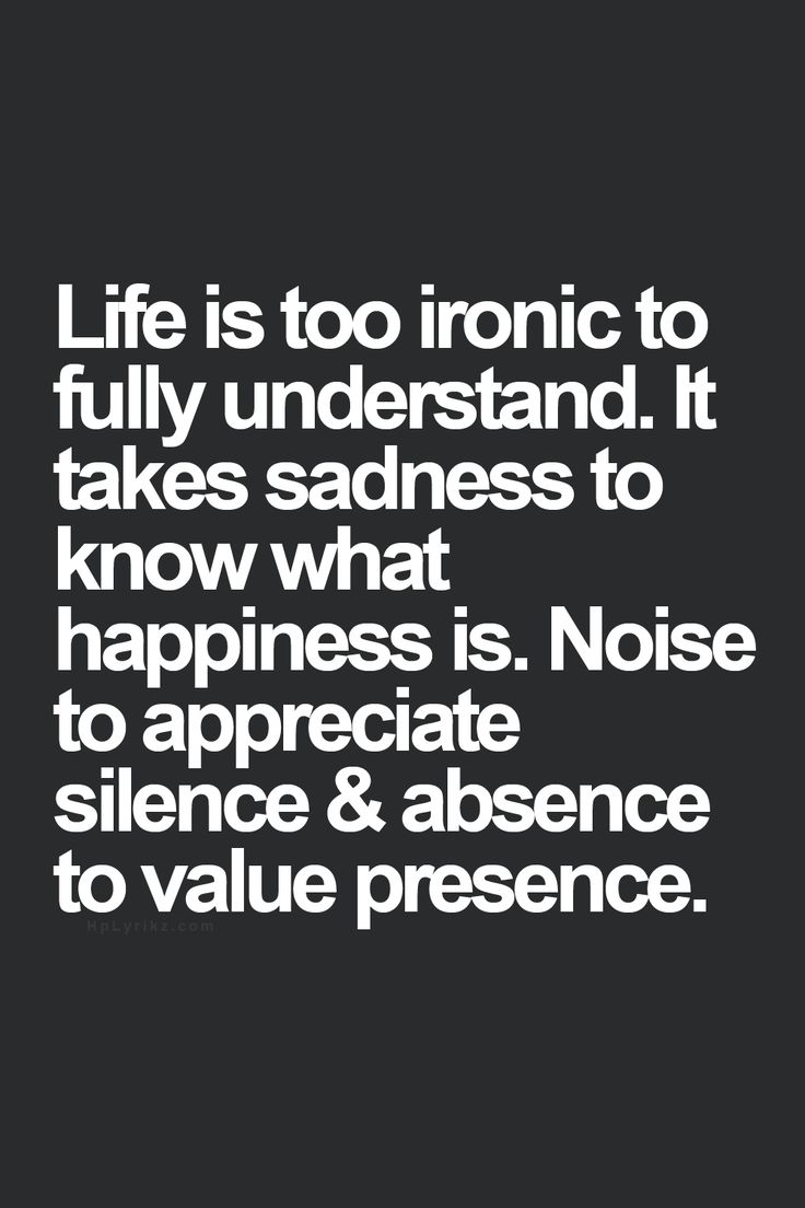 Life is too ironic to fully understand it. It takes sadness to know what happiness is. Noise to appreciate silence and absence to value presence.