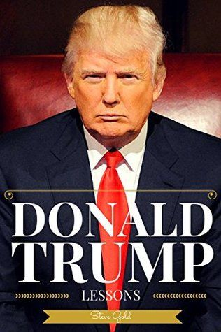 Donald Trump: Lessons In Living Large - The Biography & Lessons Of Donald Trump