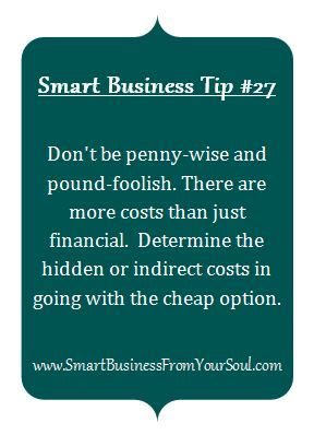 Smart Business Tip #27: Don't be penny-wise and pound-foolish. There are more costs than just financial. Determine the hidden or indirect costs in going with the cheaper option.