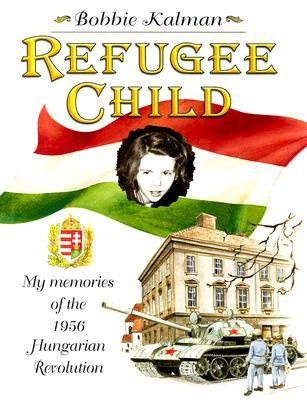Refugee Child: My Memories of the 1956 Hungarian Revolution by bobbie Kalman 92 KALMAN Tthe compelling story of children's author Bobbie Kalman's experiences as a young girl during the Hungarian Revolution in 1956. A touching roller coaster ride of emotions, Kalman writes her story from the perspective of a nine-year-old. She relives both her frightening experiences as well as some warm, and even funny, memories of her family and their flight to freedom.