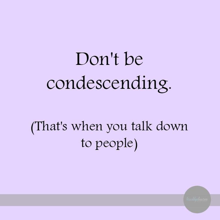 Don't be condescending. #quotes #brooklynlauren #lol