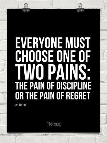 Everyone must choose one of two pains: The pain of discipline or the pain of regret - Jim Rohn