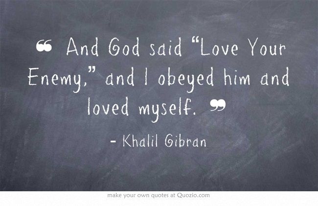 "And God said ""Love Your Enemy,"" and I obeyed him and loved myself. - Khalil Gibran #quotes"