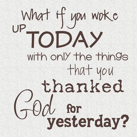 What a good thought! If we knew tomorrow that we would wake up with perhaps just the few things we remembered to thank God for yesterday, we would make sure out list was much longer!
