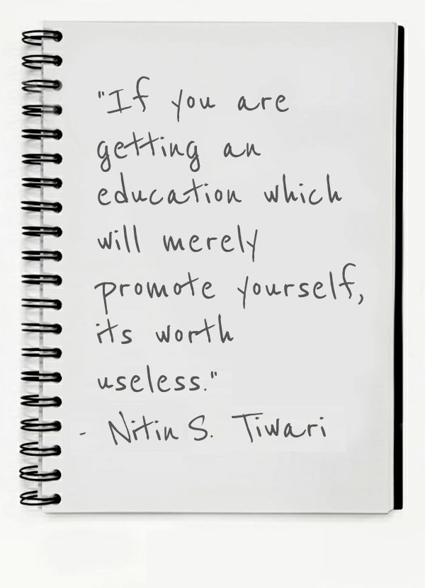 """If you are getting an education which will merely promote yourself, its worth useless."""