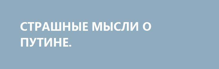 СТРАШНЫЕ МЫСЛИ О ПУТИНЕ. http://rusdozor.ru/2016/09/11/strashnye-mysli-o-putine/  Написал название и самому жутко стало. Тут ведь уже трудно разобраться, о чем думать можно, а о чем нельзя. Запрещенные книги, запрещенные фильмы, запрещенные символы, запрещенные воспоминания. Ведь простой человек и запутаться может. Что еще не запретили? Фото: Антисоветская живопись: ...