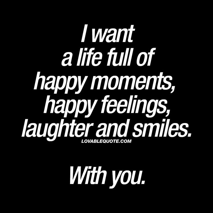 """""""I want a life full of happy moments, happy feelings, laughter and smiles. With you."""" - This is what makes life worth living. A life full of happy moments. Moments filled with a lot of happy feelings. A ton of laughter and smiles. And all of it together with someone you really like. www.lovablequote.com"""