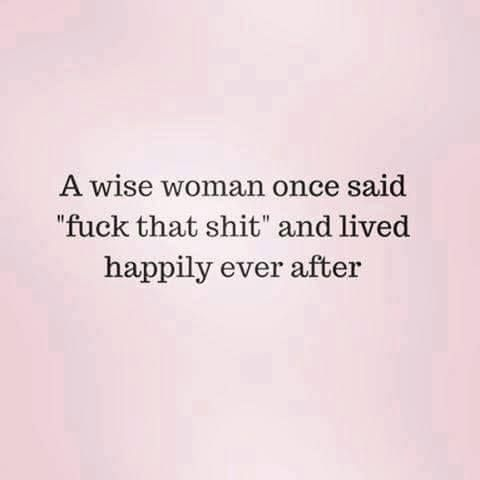 """A wise woman once said """"fuck that shit"""" and lived happily ever after."""