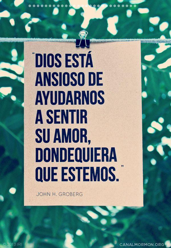 """""""Dios está ansioso de ayudarnos a sentir Su amor, dondequiera que estemos."""" -John H. Groberg"""