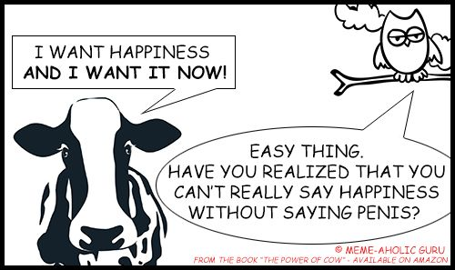 """Happiness Meme - From the book """"The Power of Cow"""" by Meme-aholic Guru ......................................................................................................................................................[Keywords:funny yoga memes, yoga jokes, anti-stress memes,  yoga funny meditation quotes, meditation jokes, funny yoga cartoon quotes, spiritual memes, funny meditation meme, funny mindfulness jokes and memes, mindfulness funny quotes, live in the moment funny memes]"""