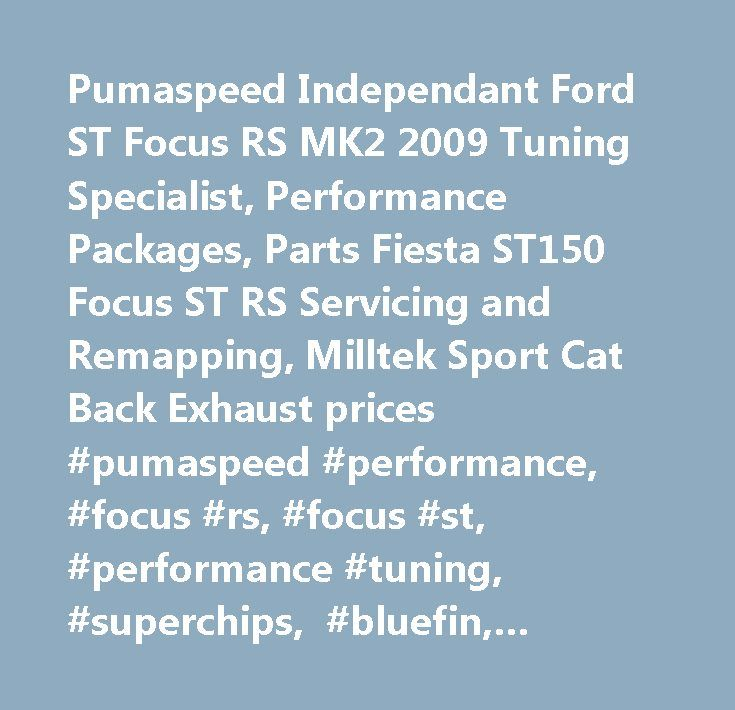 Pumaspeed Independant Ford ST Focus RS MK2 2009 Tuning Specialist, Performance Packages, Parts Fiesta ST150 Focus ST RS Servicing and Remapping, Milltek Sport Cat Back Exhaust prices #pumaspeed #performance, #focus #rs, #focus #st, #performance #tuning, #superchips, #bluefin, #performance #upgrades, #focus #rs #mk2 #2009 #parts, #focus #st #225, #fiesta #st, #fiesta #st150, #tuning, #modifications, #servicing, #repairs, #remapping, #focus #rs #exhaust, #milltek #exhausts, #tuning…