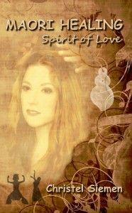 MAORI HEALING Spirit of Love  -  Der neue Roman von Christel Siemen