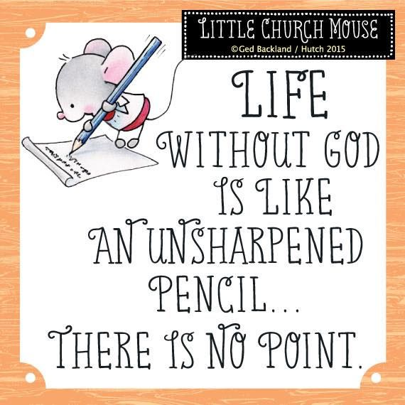 Life without God is like an unsharpened pencil... There is no point. ~ Little Church Mouse