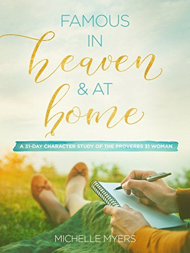 Famous In Heaven And At Home: A 31-Day Character Study of the Proverbs 31 Woman by [Myers, Michelle]