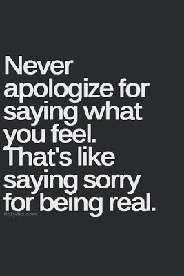 Positive Thoughts, Positive Life: Quotes To Live By...NEVER apologize for being real.