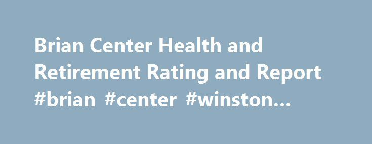 Brian Center Health and Retirement Rating and Report #brian #center #winston #salem http://liberia.nef2.com/brian-center-health-and-retirement-rating-and-report-brian-center-winston-salem/  # Brian Center Health and Retirement in Winston-Salem, North Carolina Brian Center Health and Retirement is a for-profit nursing home. It has a total of 40 beds available, 26 are occupied. The occupancy rate is 65 percent. This facility accepts Medicare and Medicaid. Brian Center Health and Retirement is…