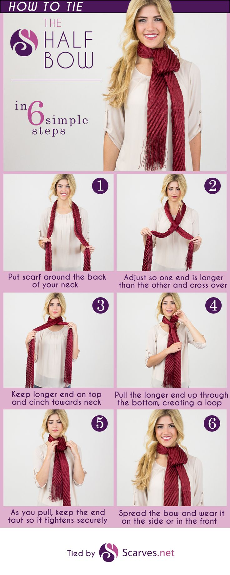 STEP 1 Pull the scarf aroundtheback of your neck. STEP 2 Adjusttheends so that one is longer than the other. STEP 3 Cross the longer ends over the shorter one. STEP 4 Pull the longer end up thr…