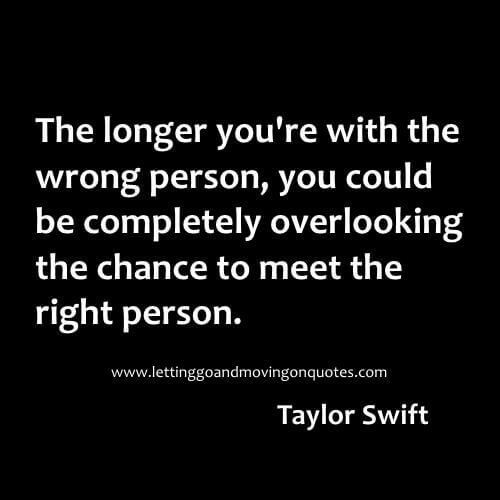The longer you re with the wrong person, you could be completely overlooking the chance to meet the right person