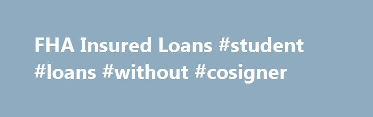 FHA Insured Loans #student #loans #without #cosigner http://loan.remmont.com/fha-insured-loans-student-loans-without-cosigner/  #fha loan rates # FHA Loans Why choose an FHA-insured loan? There are lots of good reasons to choose an FHA-insured loan, especially if one or more of the following apply to you: You're a first-time homebuyer. You don't have a lot of money to put down on a house. You want to keep your…The post FHA Insured Loans #student #loans #without #cosigner appeared first on…