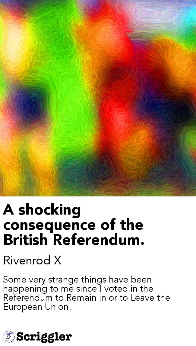 A shocking consequence of the British Referendum. by Rivenrod X https://scriggler.com/detailPost/story/40103