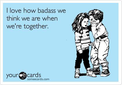 I love how badass we think we are when we're together.