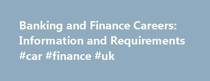 Banking and Finance Careers: Information and Requirements #car #finance #uk http://finances.nef2.com/banking-and-finance-careers-information-and-requirements-car-finance-uk/  #banking and finance # Banking and Finance Careers: Information and Requirements Investment Banker Investment bankers are financial professionals that assist various organizations, like governments and corporations, with the raising of funds by issuing stocks and bonds. Employment for investment bankers can be found…