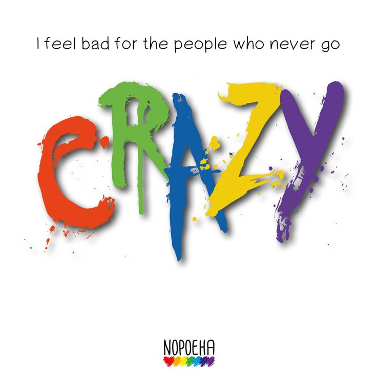 I feel bad for people who never go crazy