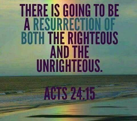 There is going to be a resurrection of both the righteous and the unrighteous. - Acts 24:15.