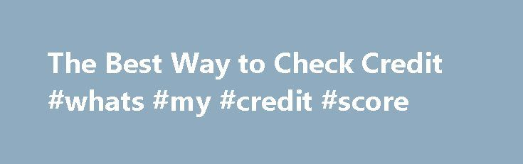 The Best Way to Check Credit #whats #my #credit #score http://credit-loan.remmont.com/the-best-way-to-check-credit-whats-my-credit-score/  #best place to get credit score # The Best Way to Check Credit The best way to check your credit is to obtain copies of your credit reports showing your credit activity–this way, you will be seeing the same information potential creditors will see when they pull your reports. Other People Are Reading Visit the […]