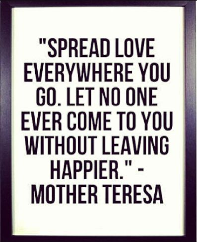 """spread love everywhere you go. let no one ever come to you without leaving happier."" - Mother Teresa Quote 