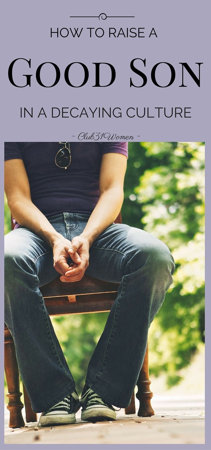 How can I run my son through this cultural gauntlet and have him turn out a fine and upstanding man? Here is such encouraging wisdom on raising a good son! ~ Club31Women