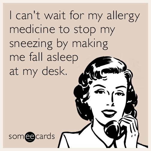 I can't wait for my allergy medicine to stop my sneezing by making me fall asleep at my desk. | Seasonal Ecard