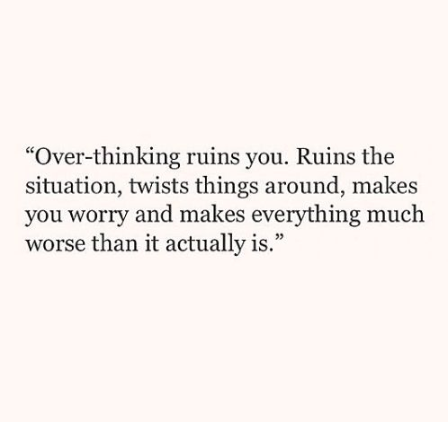 Over-thinking ruins you. Ruins the situation, twists things around, makes you worry & makes everything much worse than it actually is