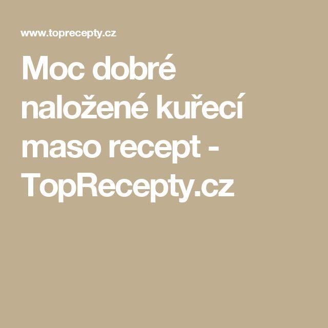 Moc dobré naložené kuřecí maso recept - TopRecepty.cz