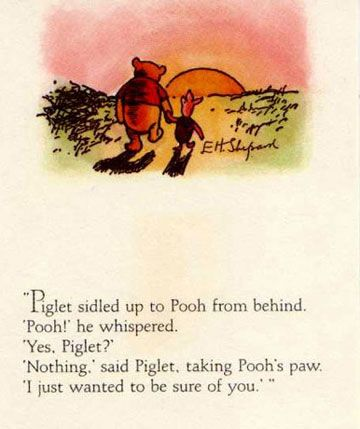 """Piglet sidled up to Pooh from behind. """"Pooh?"""" he whispered. """"Yes, Piglet?"""" """"Nothing,"""" said Piglet, taking Pooh's hand. """"I just wanted to be sure of you.""""  ― A.A. Milne, Winnie-the-Pooh"""