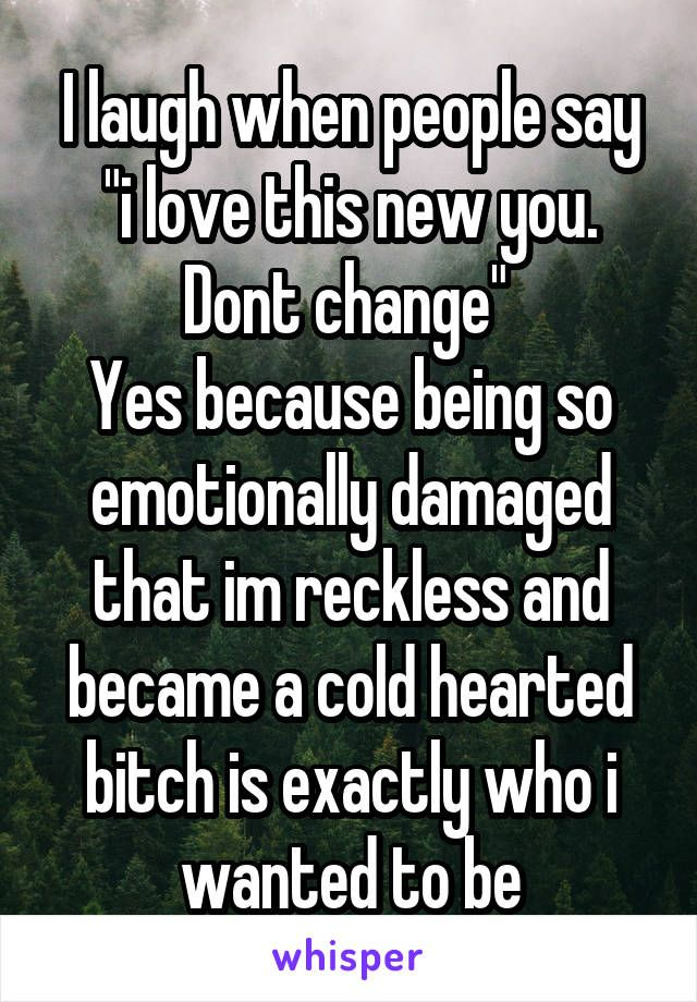 Yes because being so emotionally damaged that im reckless and became a cold hearted bitch is exactly who i wanted to be
