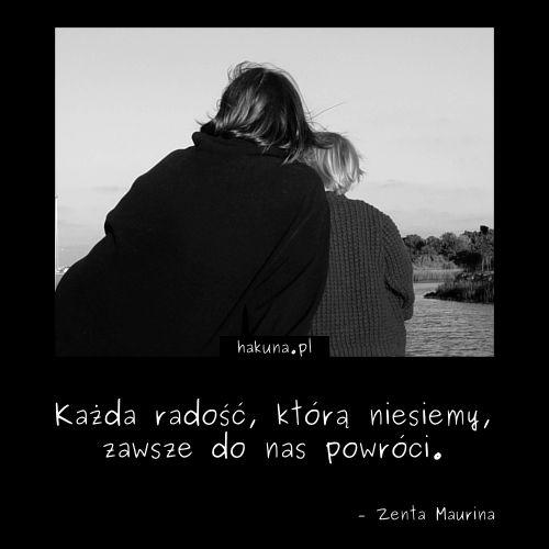 Każda radość, którą niesiemy, zawsze do nas powróci. - Zenta Maurina