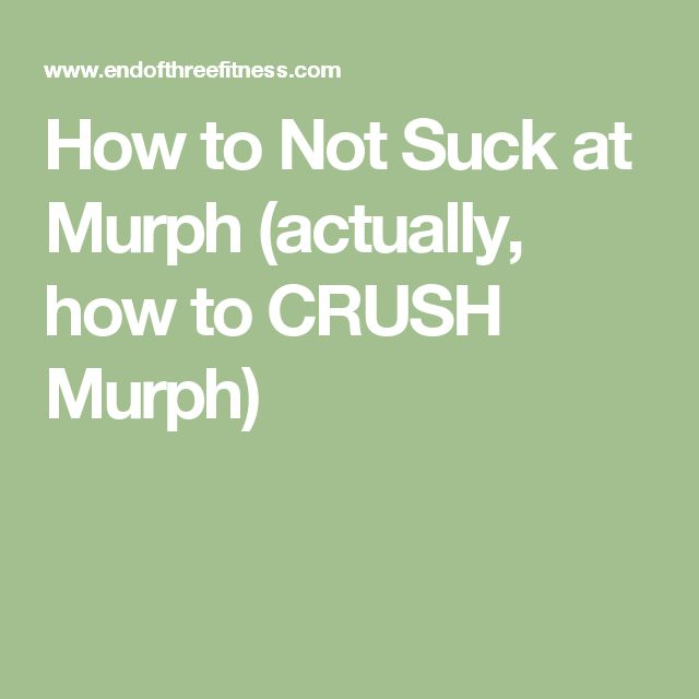 How to Not Suck at Murph (actually, how to CRUSH Murph)