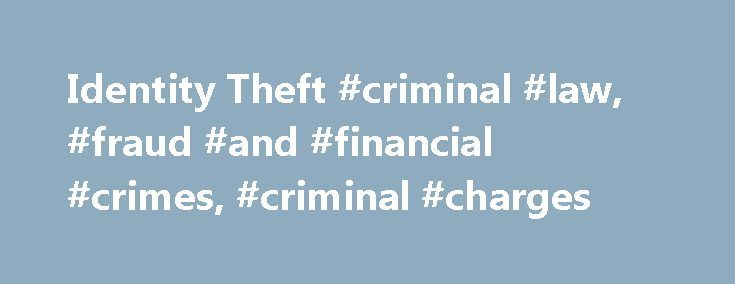 Identity Theft #criminal #law, #fraud #and #financial #crimes, #criminal #charges http://fiji.remmont.com/identity-theft-criminal-law-fraud-and-financial-crimes-criminal-charges/  # Identity Theft Identity theft and identity fraud are terms used to refer to all types of crime in which someone wrongfully obtains and uses another person's personal data in some way that involves fraud or deception. typically for economic gain. Identity Theft Laws Identity theft laws in most states make it a…