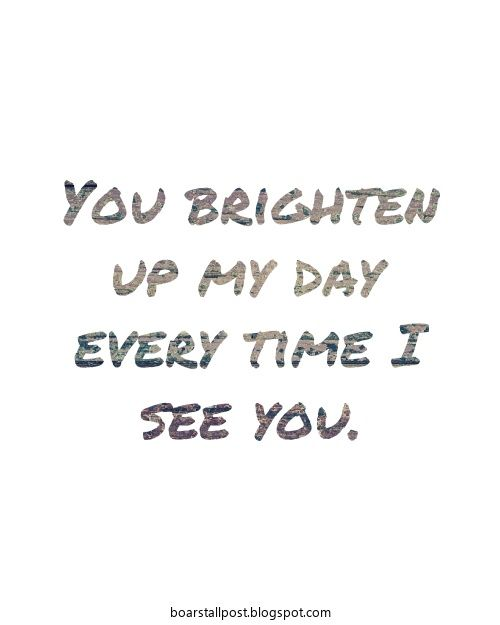 You Brighten Up My Day Every Time I See You Quotes And Words